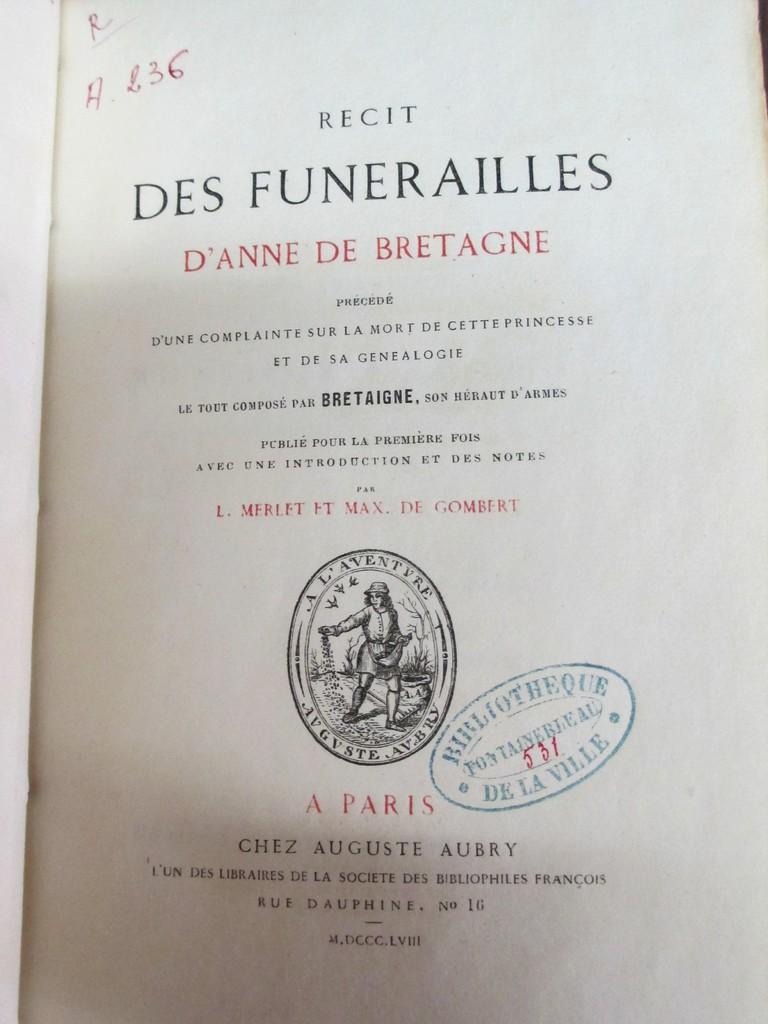 Récit des funérailles d'Anne de Bretagne, précédé d'une complainte sur la mort de cette princesse et de sa généalogie, le tout composé par Bretaigne, son héraut d'armes, publié pour la première fois, avec une introduction et des notes, par L. Merlet et Max. de Gombert |