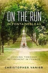 On The Run in Fontainebleau : Jogging Through Retirement in France / Christopher Vanier | VANIER, Christopher