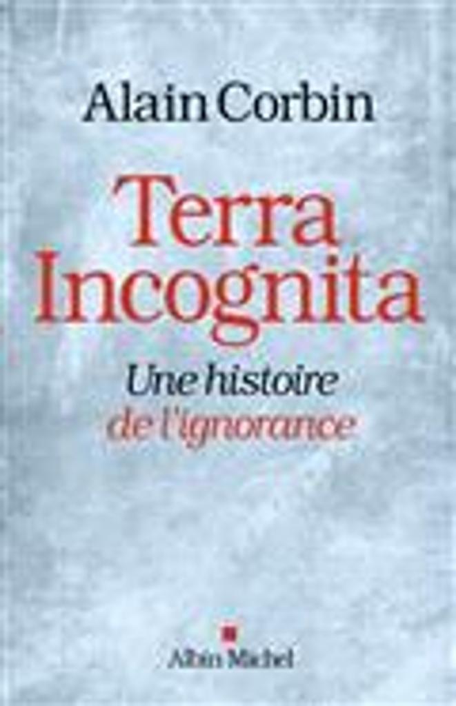 Terra incognita : une histoire de l'ignorance, XVIIIe-XIXe siècle / Alain Corbin |