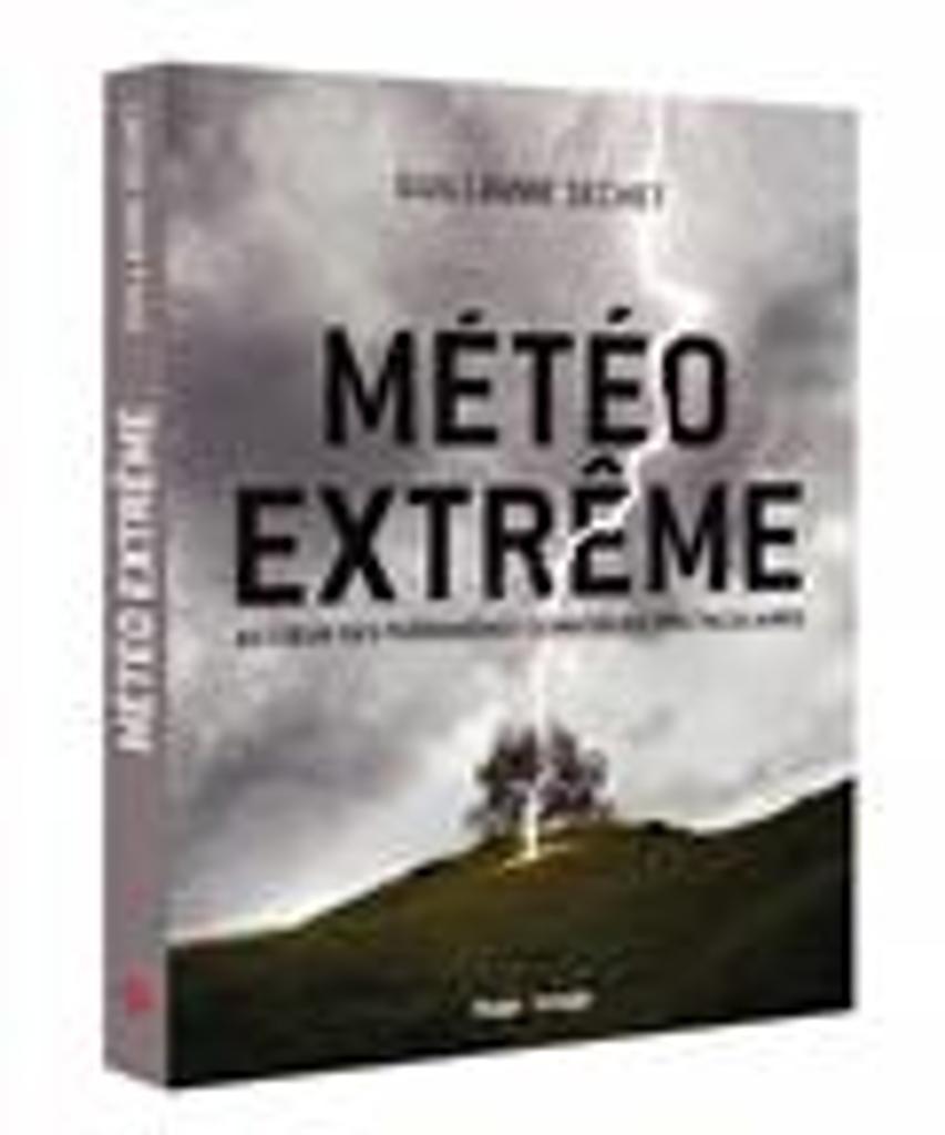 Météo extrême : au coeur des phénomènes climatiques spectaculaires / Guillaume Séchet |