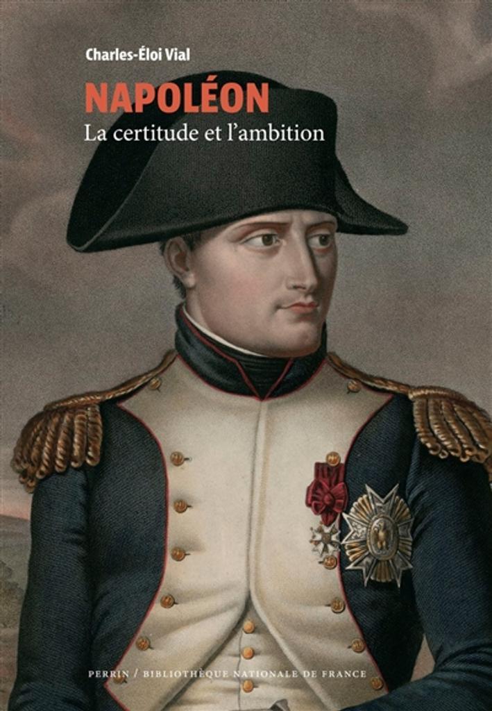 Napoléon : la certitude et l'ambition / Charles-Éloi Vial  
