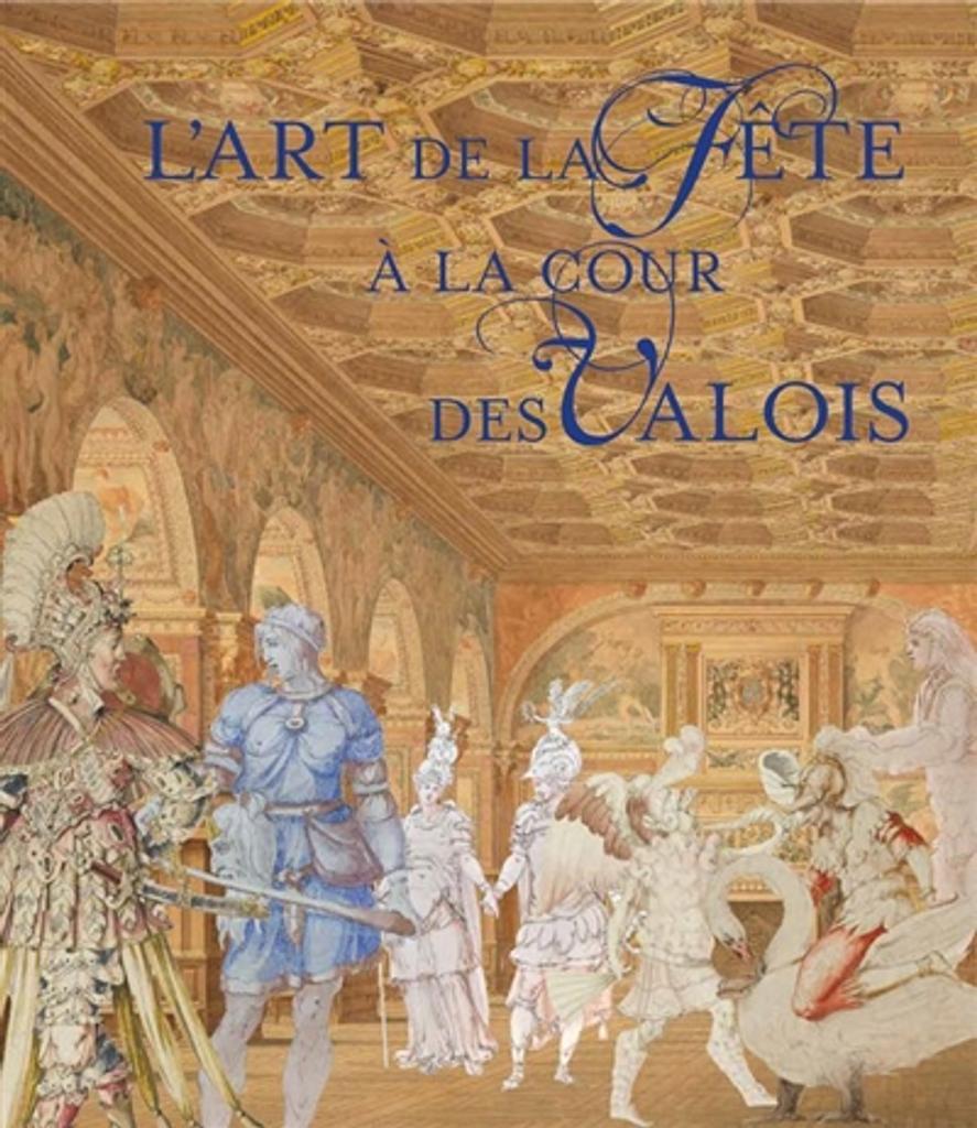 L'art de la fête à la cour des Valois : [exposition prévue en 2020] / sous la direction scientifique d'Oriane Beaufils et de Vincent Droguet  