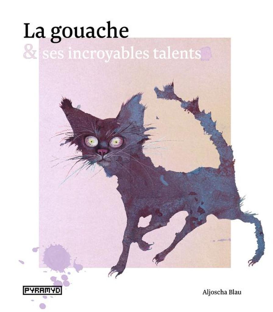La gouache & ses incroyables talents / Aljoscha Blau |