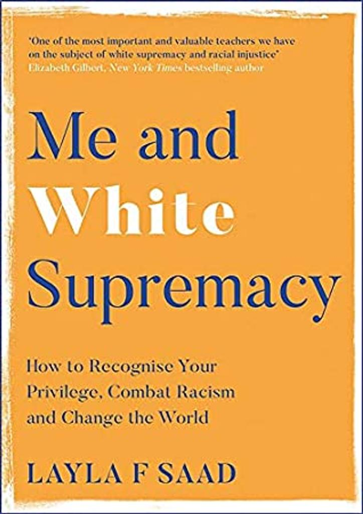 Me and White Supremacy : How to REcognise Your Privilege, Combat Racism and Change the World / Layla F Saas |