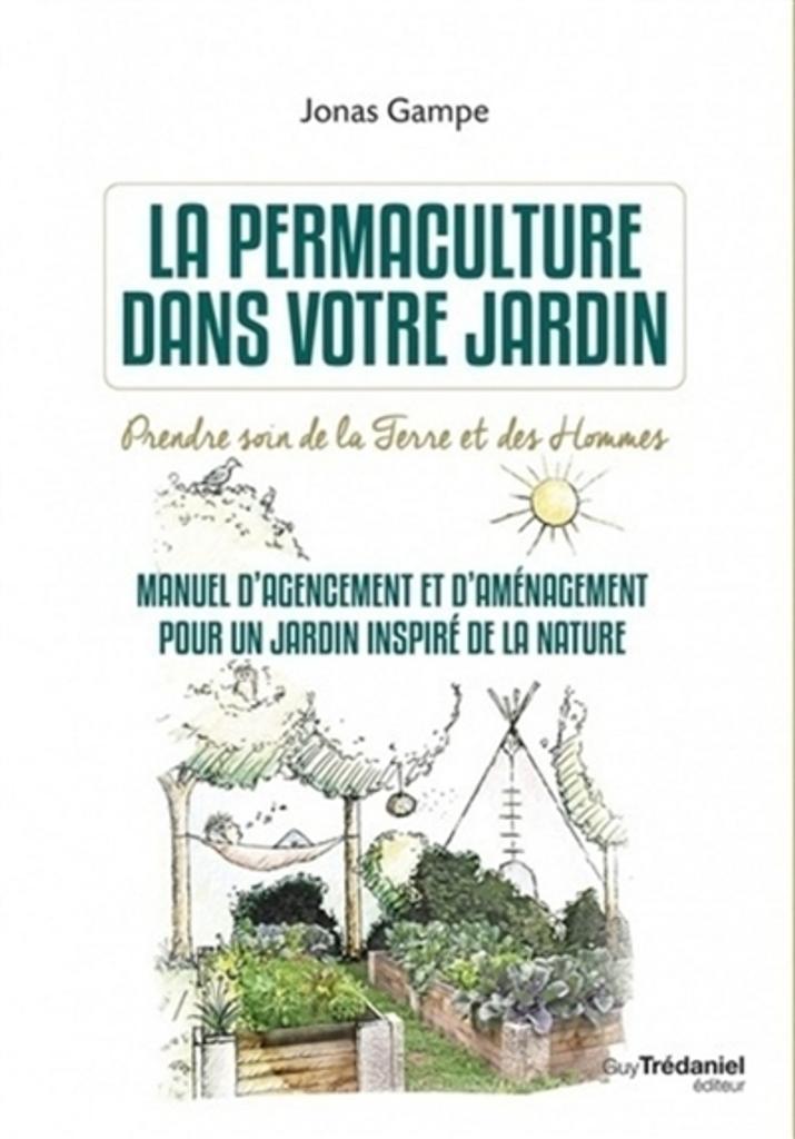 La Permaculture dans votre jardin : prendre soin de la terre et des hommes : manuel d'agencement et d'aménagement pour un jardin inspiré de la nature / Jonas Gampe |