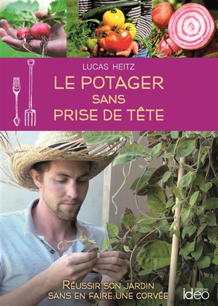 Le Potager sans prise de tête : réussir son jardin sans en faire une corvée / Lucas Heitz |