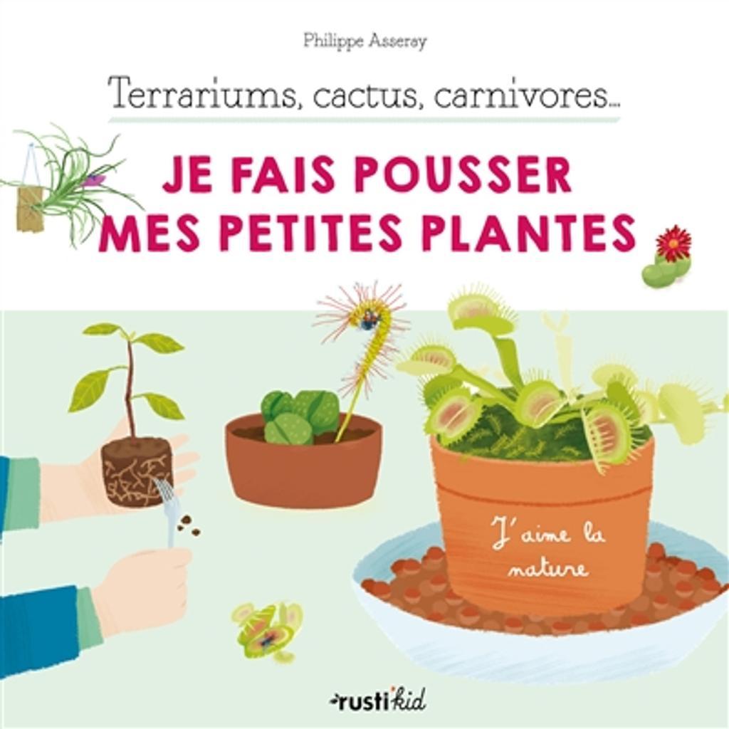 Terrariums, cactus, carnivores : je fais pousser mes petites plantes / Philippe Asseray |