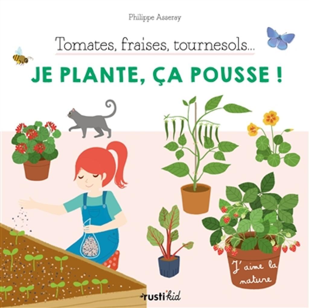 Tomates, fraises, tournesols... Je plante, ça pousse ! / Philippe Asseray |