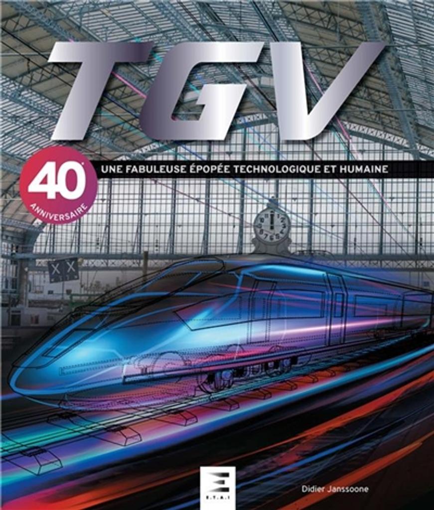 TGV : une fabuleuse épopée technologique et humaine : 40e anniversaire / Didier Janssoone |