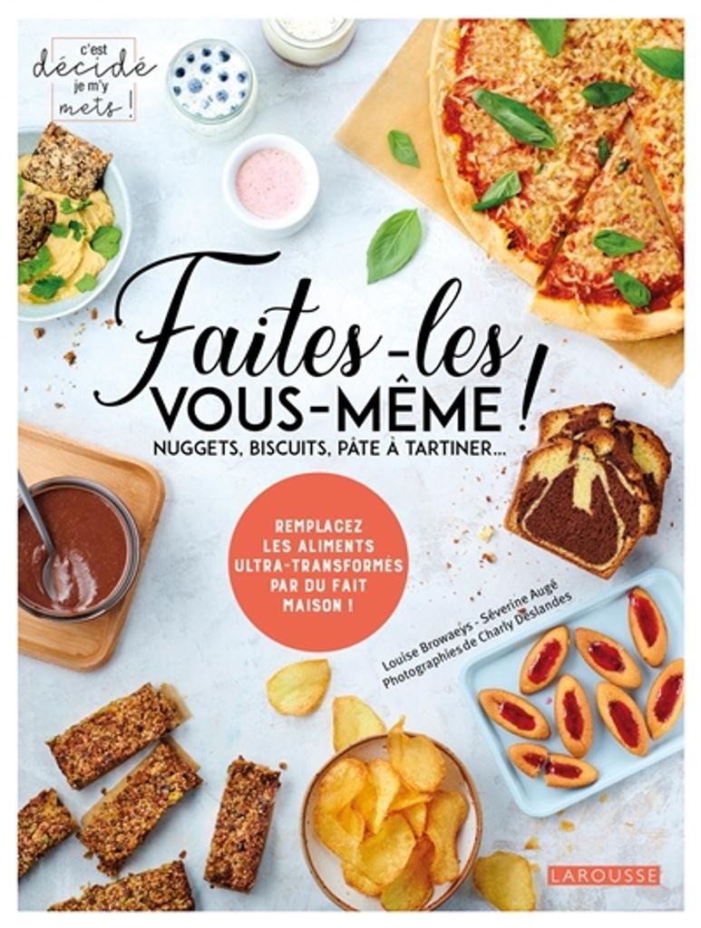 Faites-les vous-même ! : nuggets, biscuits, pâte à tartiner... : remplacez les aliments ultra-transformés par du fait maison ! / Louise Browaeys, Séverine Augé |
